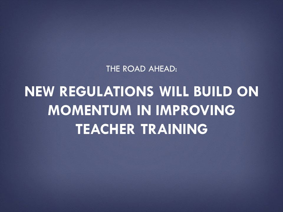 New regulations will build on momentum in improving teacher training