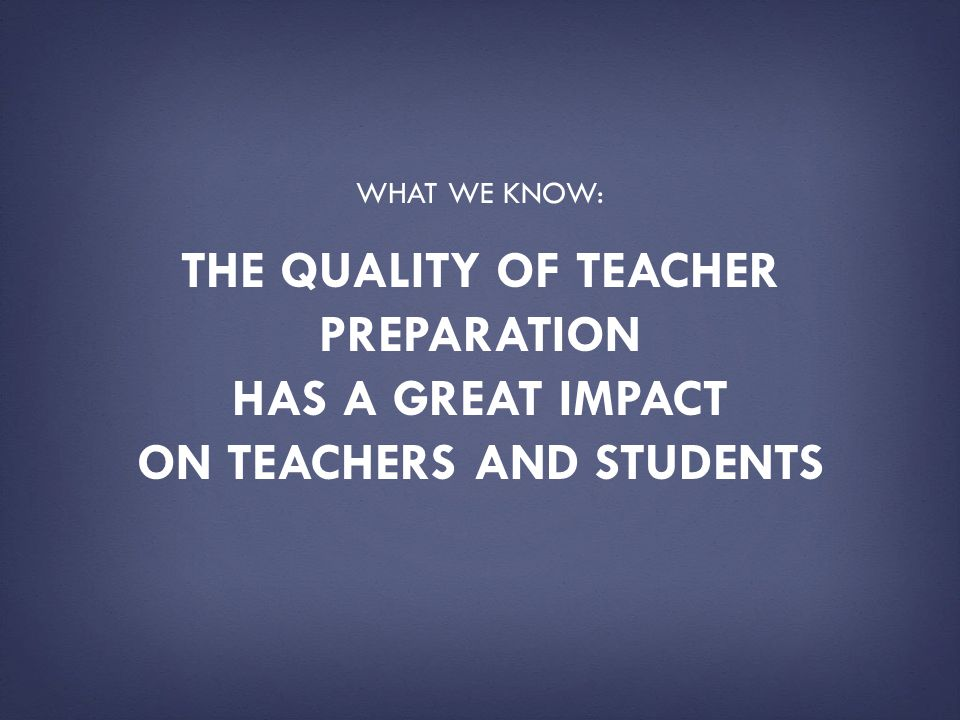 What we know: The quality of teacher preparation has a great impact on teachers and students