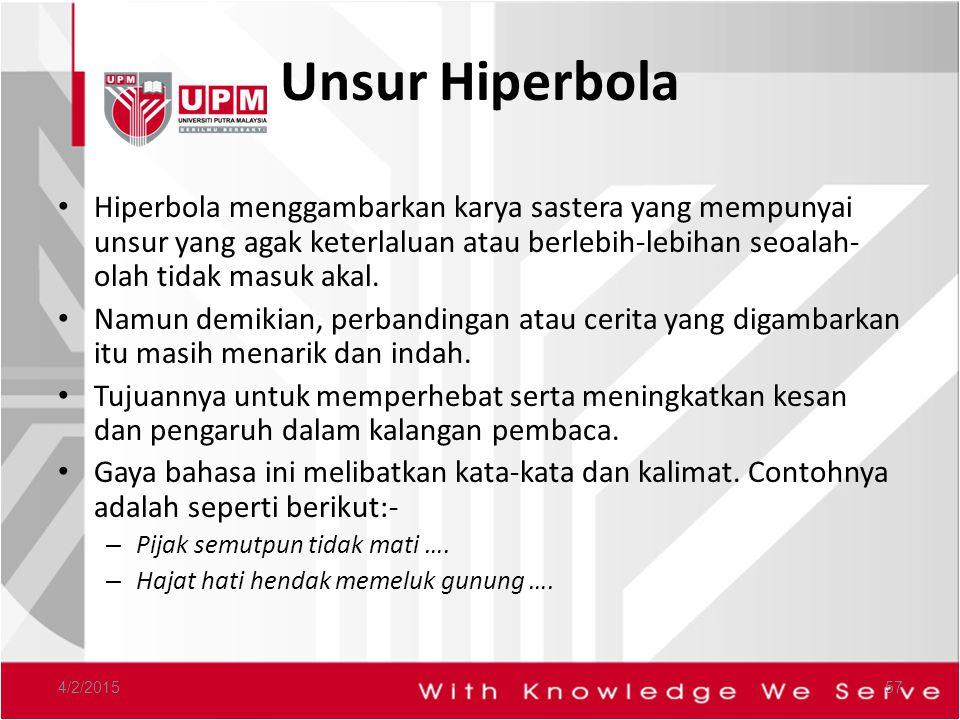 Unsur Hiperbola Hiperbola menggambarkan karya sastera yang mempunyai unsur yang agak keterlaluan atau berlebih-lebihan seoalah-olah tidak masuk akal.