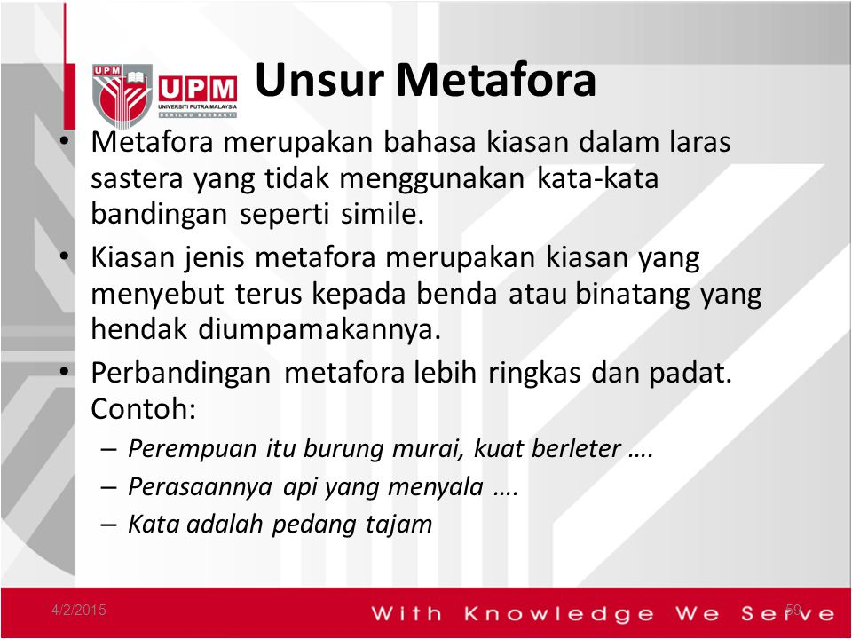 Unsur Metafora Metafora merupakan bahasa kiasan dalam laras sastera yang tidak menggunakan kata-kata bandingan seperti simile.