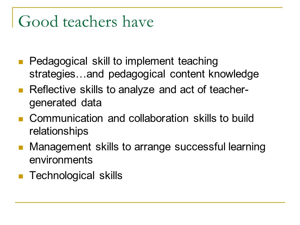 Good teachers have Pedagogical skill to implement teaching strategies…and pedagogical content knowledge.