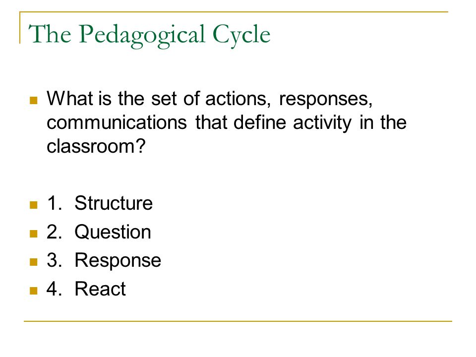 The Pedagogical Cycle What is the set of actions, responses, communications that define activity in the classroom