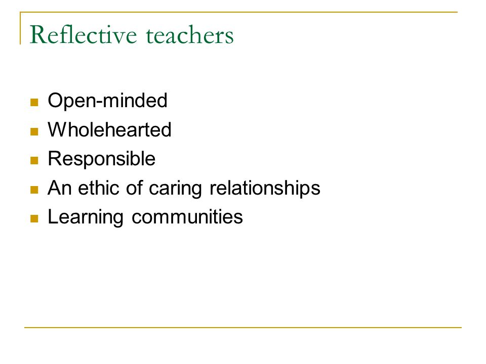 Reflective teachers Open-minded Wholehearted Responsible