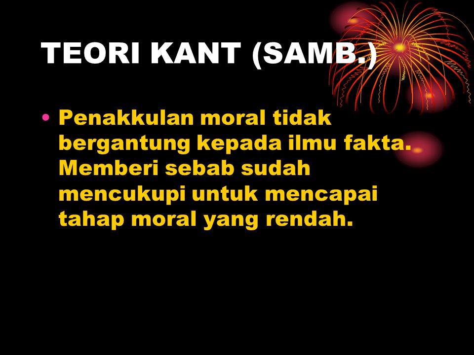 TEORI KANT (SAMB.) Penakkulan moral tidak bergantung kepada ilmu fakta.