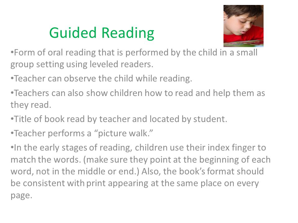 Guided Reading Form of oral reading that is performed by the child in a small group setting using leveled readers.