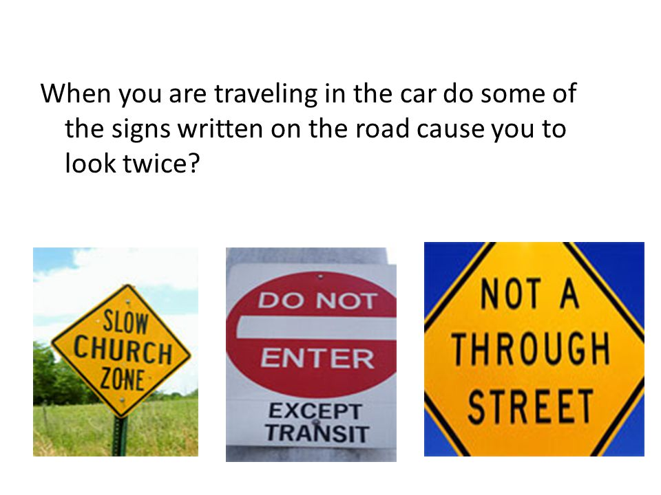 When you are traveling in the car do some of the signs written on the road cause you to look twice