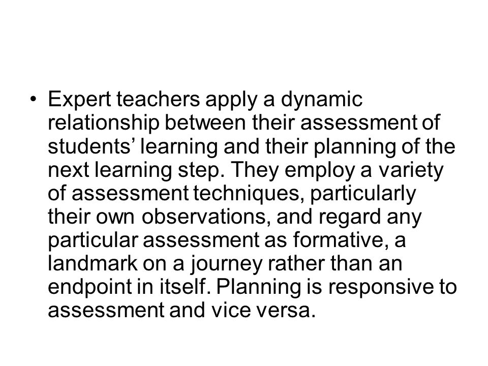 Expert teachers apply a dynamic relationship between their assessment of students' learning and their planning of the next learning step.