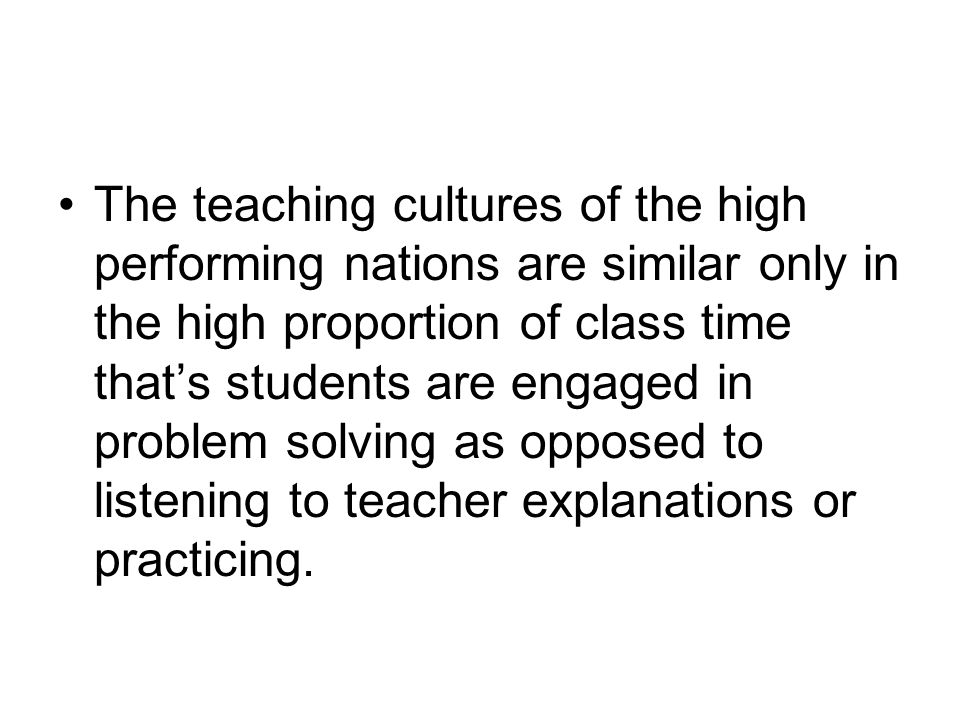 The teaching cultures of the high performing nations are similar only in the high proportion of class time that's students are engaged in problem solving as opposed to listening to teacher explanations or practicing.