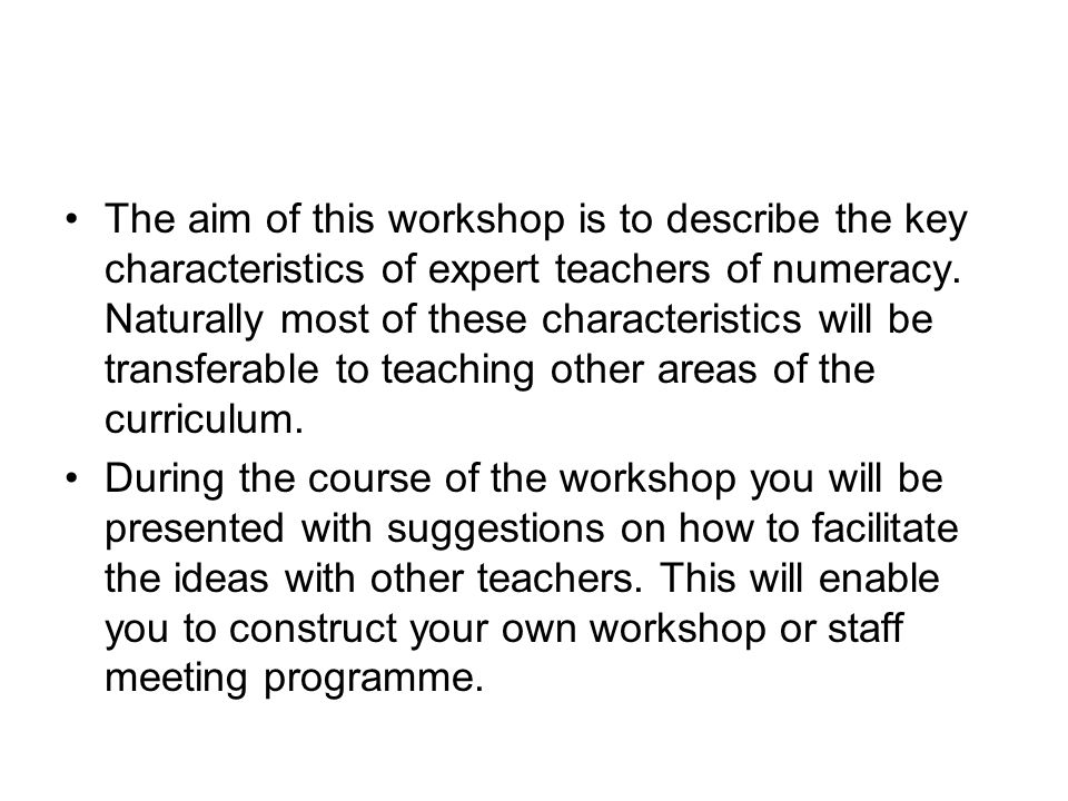 The aim of this workshop is to describe the key characteristics of expert teachers of numeracy. Naturally most of these characteristics will be transferable to teaching other areas of the curriculum.