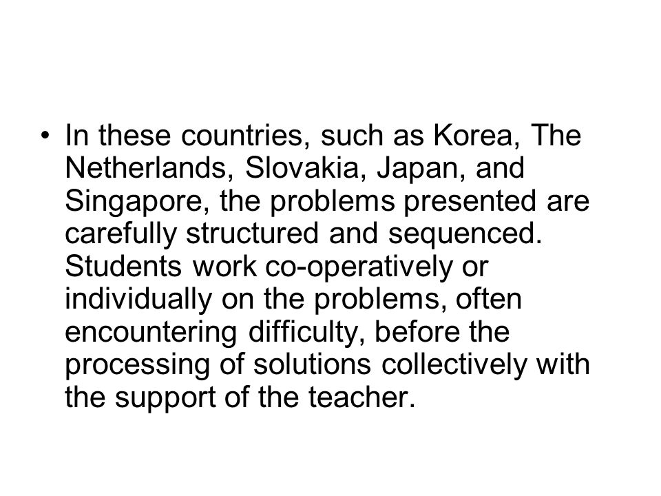 In these countries, such as Korea, The Netherlands, Slovakia, Japan, and Singapore, the problems presented are carefully structured and sequenced.