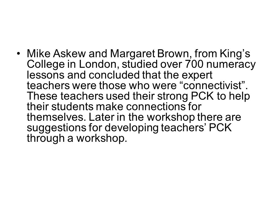 Mike Askew and Margaret Brown, from King's College in London, studied over 700 numeracy lessons and concluded that the expert teachers were those who were connectivist .