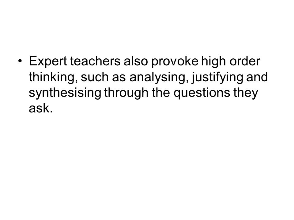 Expert teachers also provoke high order thinking, such as analysing, justifying and synthesising through the questions they ask.