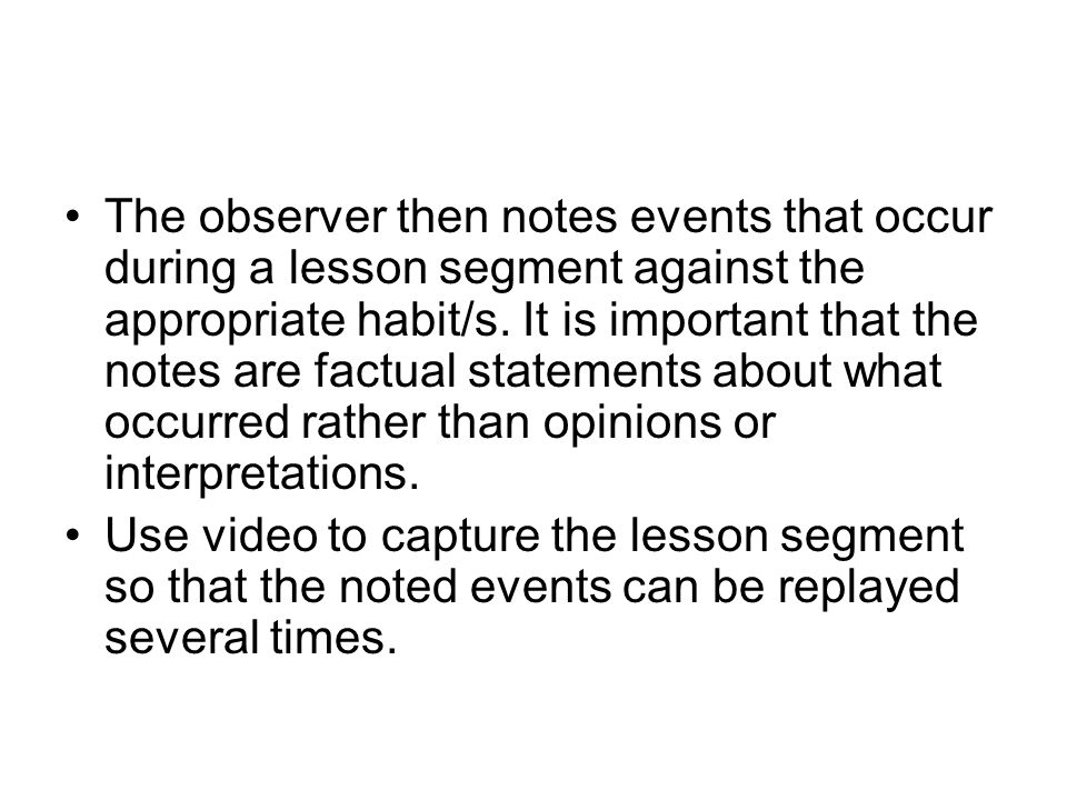 The observer then notes events that occur during a lesson segment against the appropriate habit/s. It is important that the notes are factual statements about what occurred rather than opinions or interpretations.