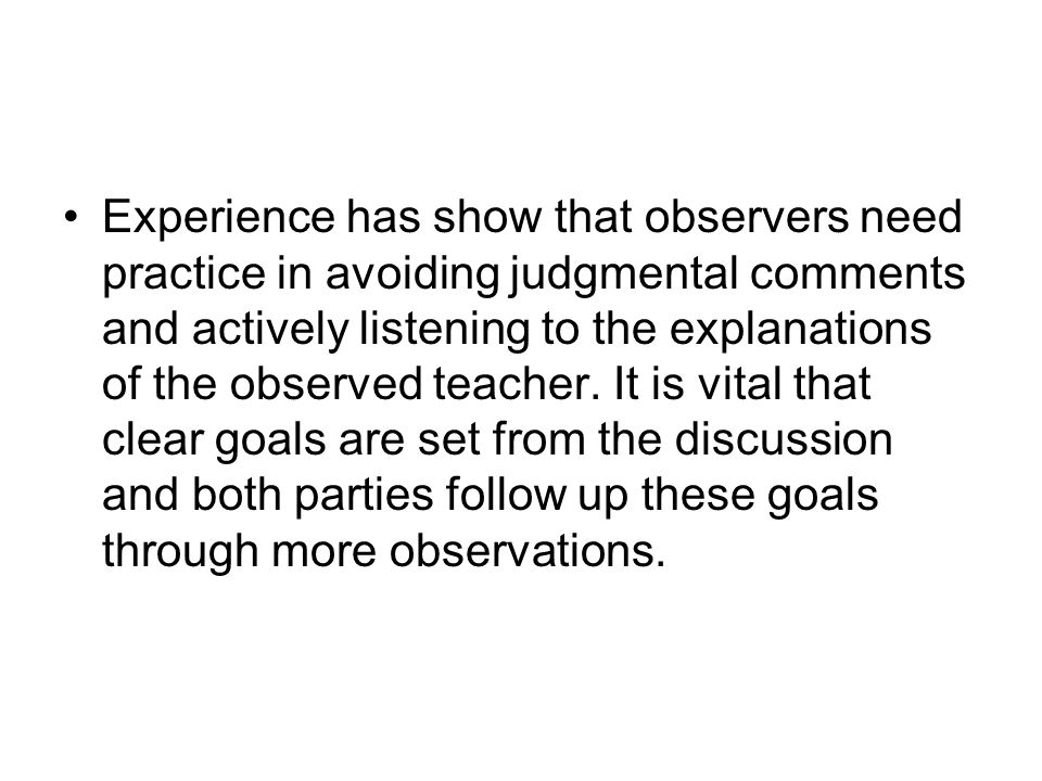 Experience has show that observers need practice in avoiding judgmental comments and actively listening to the explanations of the observed teacher.
