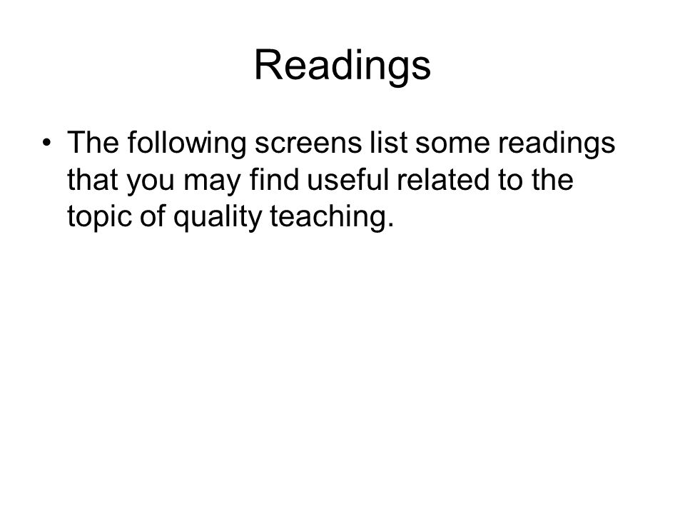 Readings The following screens list some readings that you may find useful related to the topic of quality teaching.