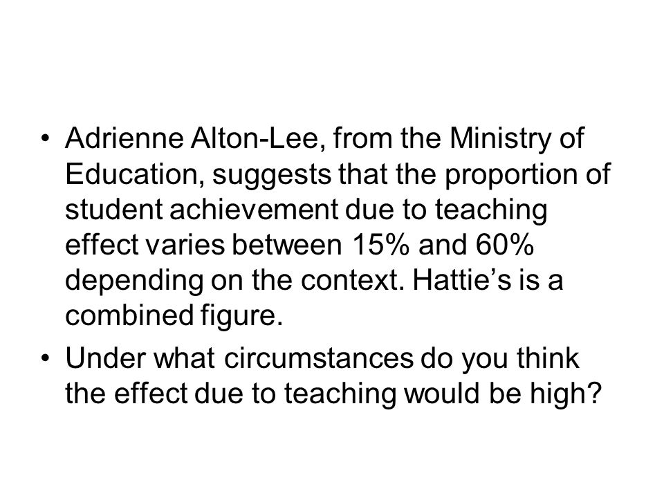 Adrienne Alton-Lee, from the Ministry of Education, suggests that the proportion of student achievement due to teaching effect varies between 15% and 60% depending on the context. Hattie's is a combined figure.