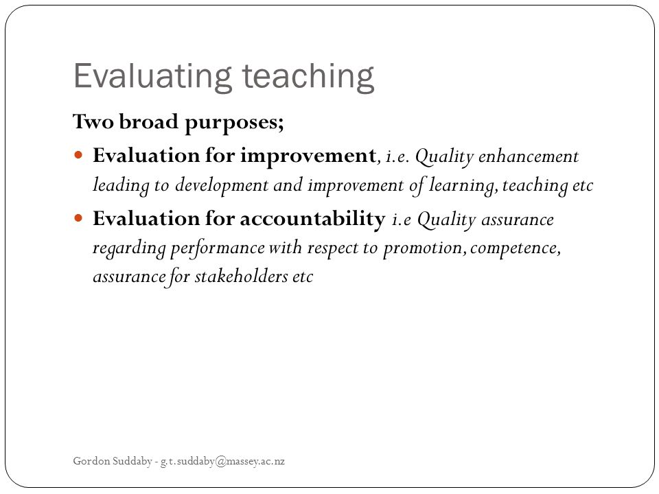Evaluating teaching Two broad purposes;