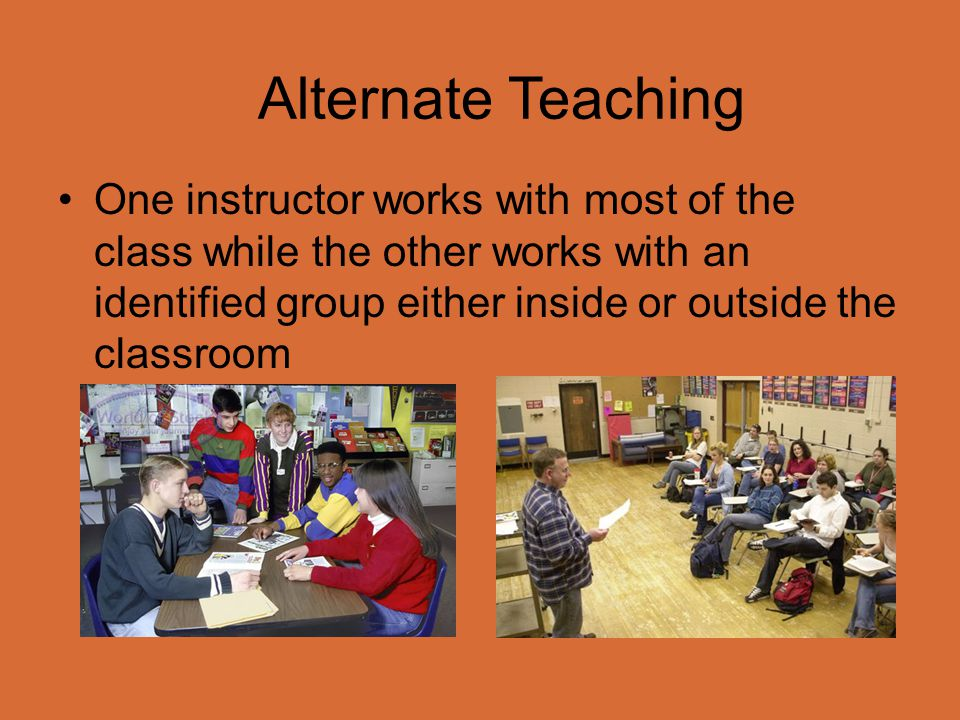 Alternate Teaching One instructor works with most of the class while the other works with an identified group either inside or outside the classroom.