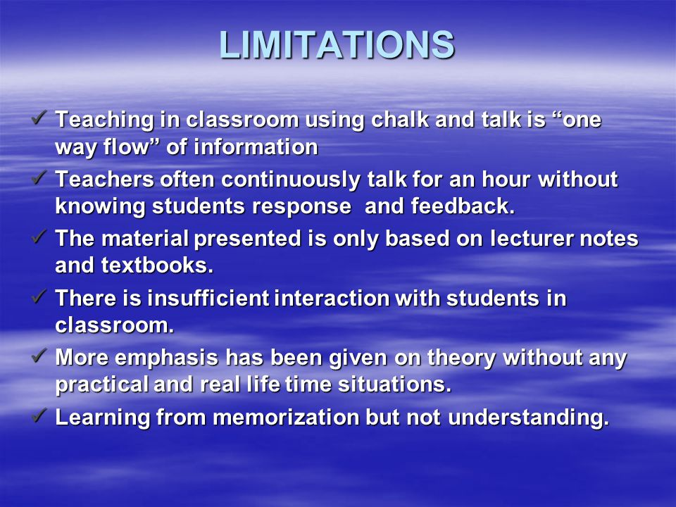 LIMITATIONS Teaching in classroom using chalk and talk is one way flow of information.