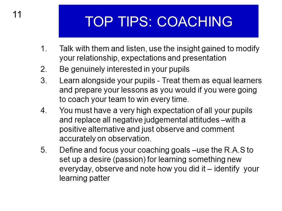 TOP TIPS: COACHING 11. Talk with them and listen, use the insight gained to modify your relationship, expectations and presentation