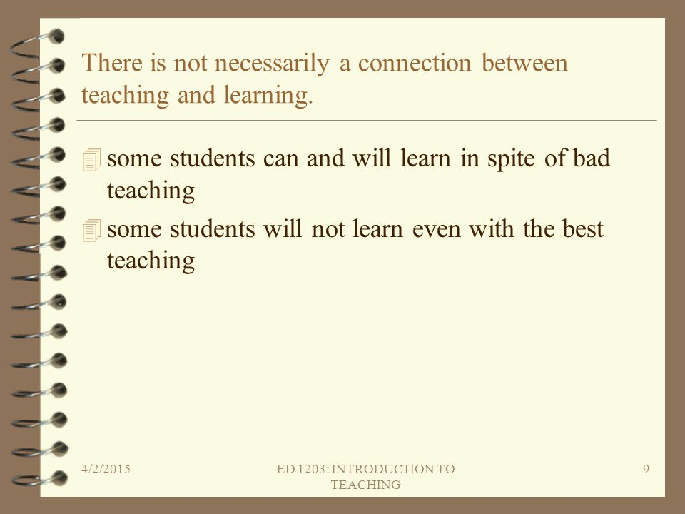 There is not necessarily a connection between teaching and learning.
