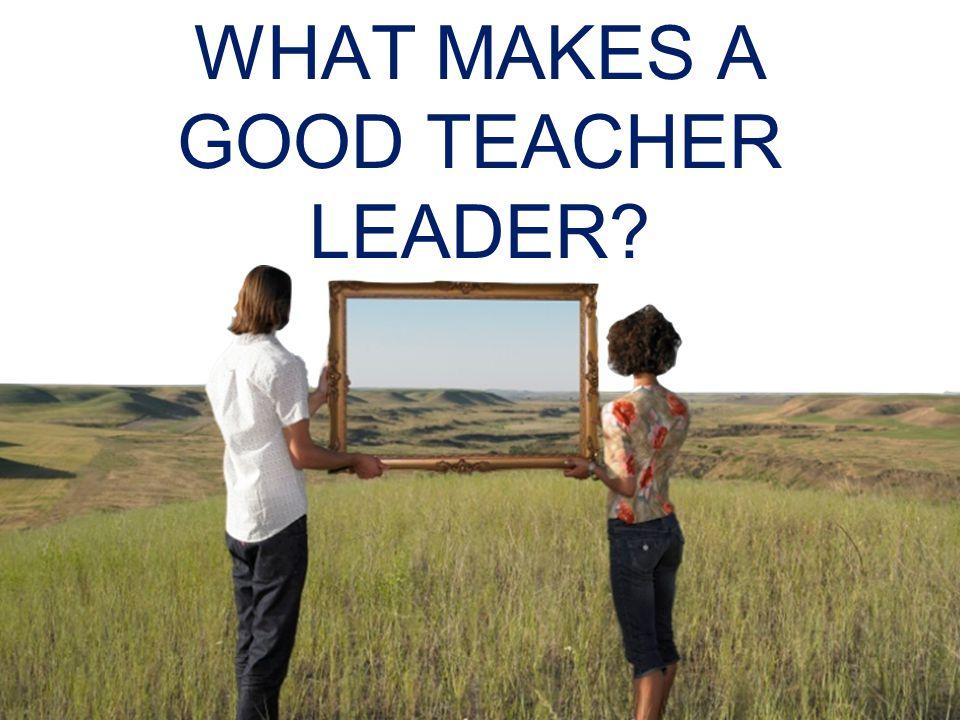 WHAT MAKES A GOOD TEACHER LEADER