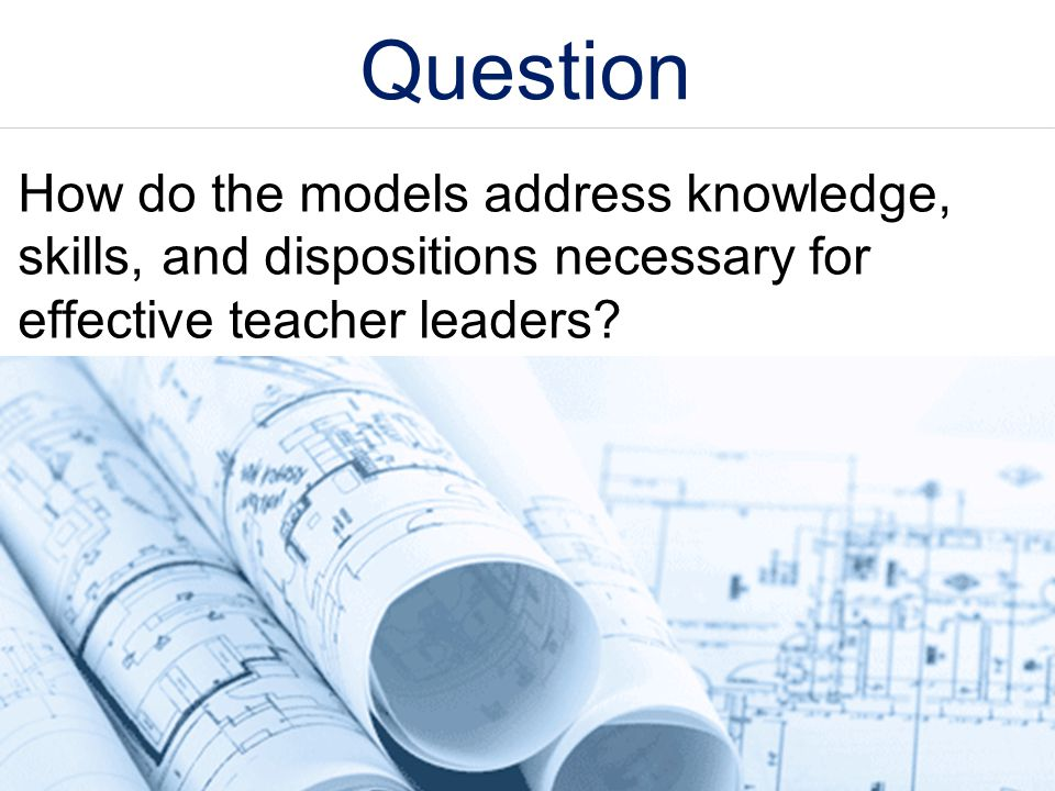 Question How do the models address knowledge, skills, and dispositions necessary for effective teacher leaders