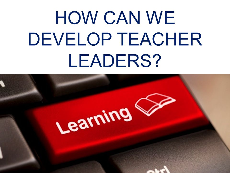HOW CAN WE DEVELOP TEACHER LEADERS