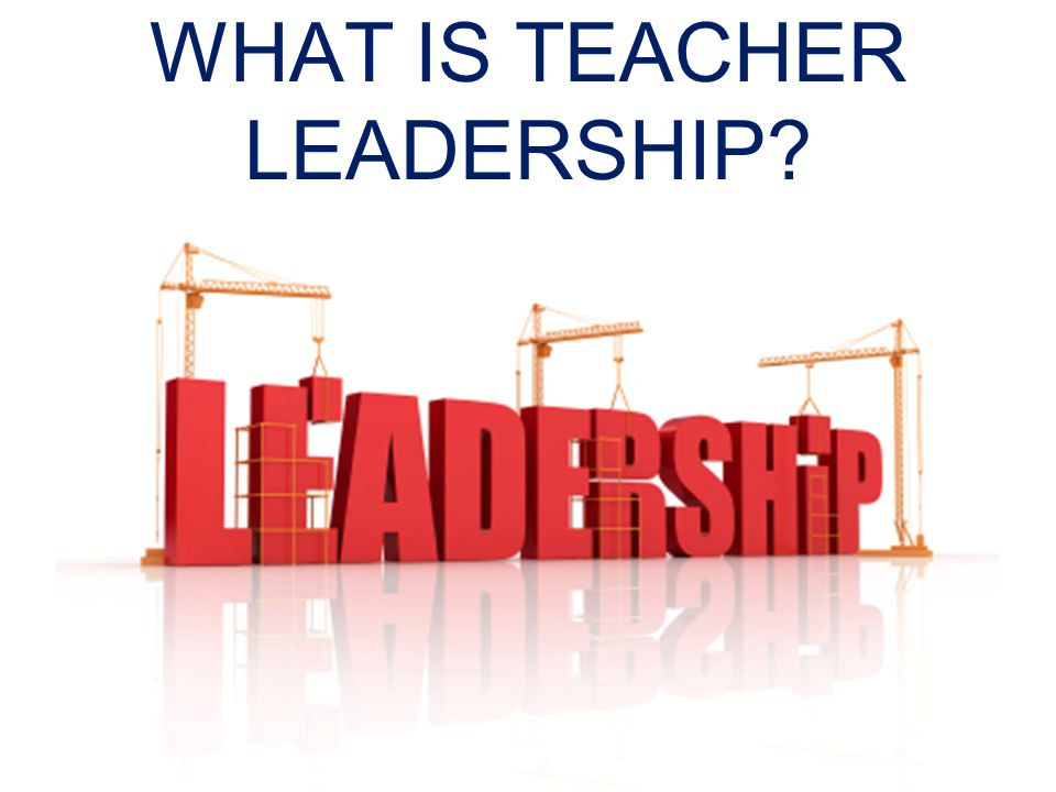 WHAT IS TEACHER LEADERSHIP