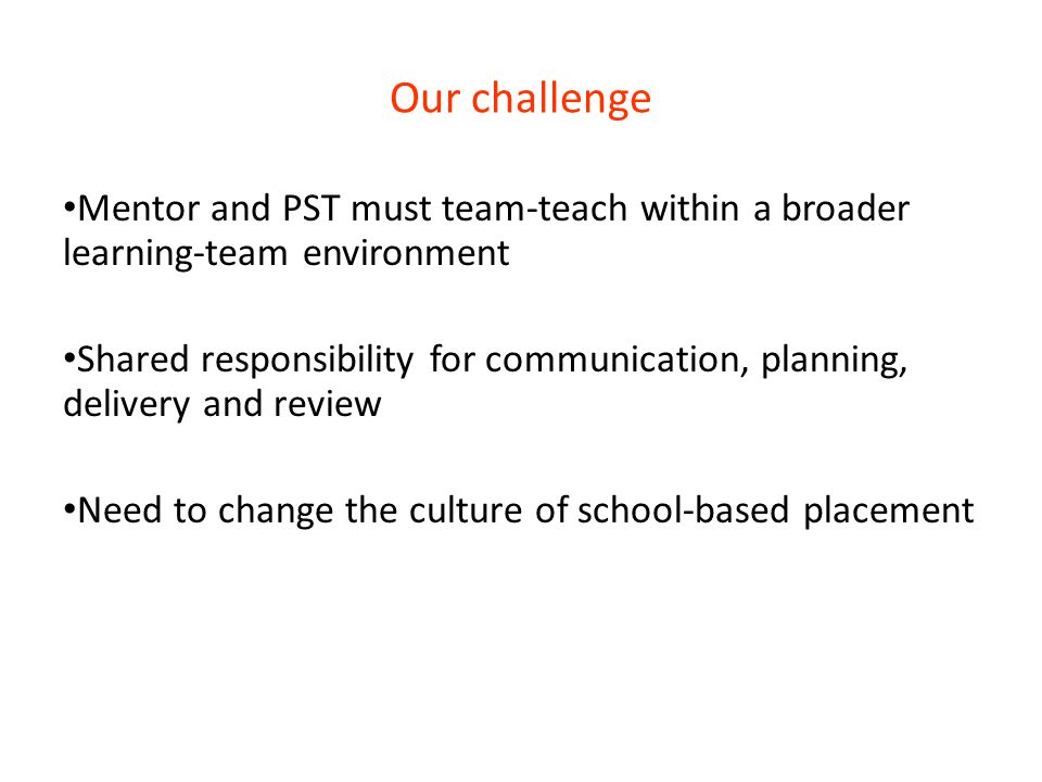 Our challenge Mentor and PST must team-teach within a broader learning-team environment.