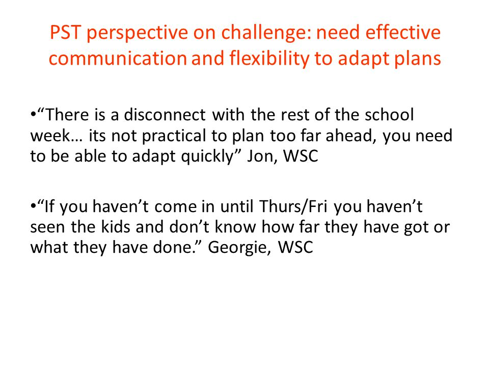 PST perspective on challenge: need effective communication and flexibility to adapt plans