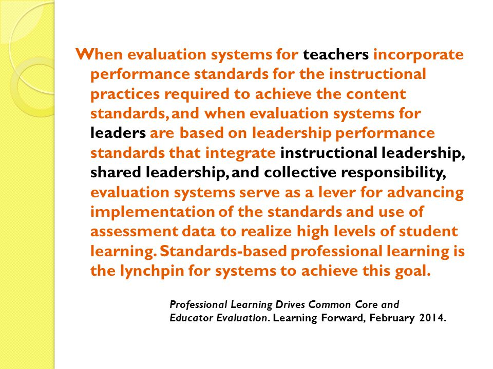 When evaluation systems for teachers incorporate performance standards for the instructional practices required to achieve the content standards, and when evaluation systems for leaders are based on leadership performance standards that integrate instructional leadership, shared leadership, and collective responsibility, evaluation systems serve as a lever for advancing implementation of the standards and use of assessment data to realize high levels of student learning. Standards-based professional learning is the lynchpin for systems to achieve this goal.