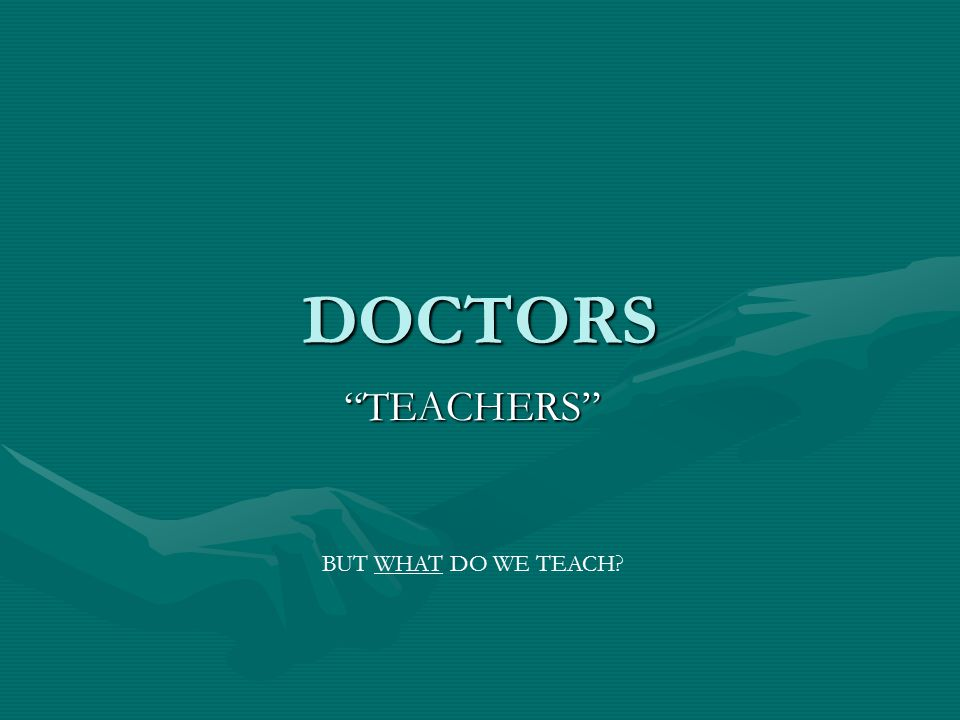 DOCTORS TEACHERS BUT WHAT DO WE TEACH