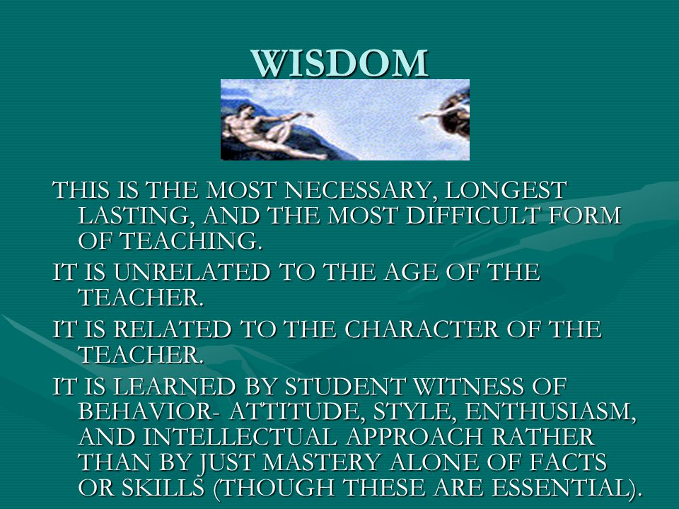 WISDOM THIS IS THE MOST NECESSARY, LONGEST LASTING, AND THE MOST DIFFICULT FORM OF TEACHING. IT IS UNRELATED TO THE AGE OF THE TEACHER.