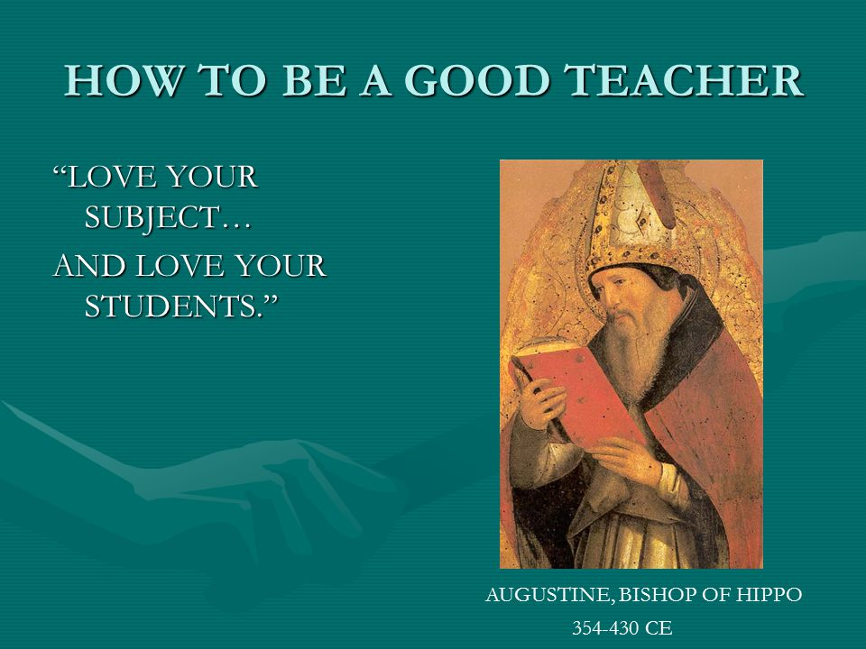 HOW TO BE A GOOD TEACHER LOVE YOUR SUBJECT… AND LOVE YOUR STUDENTS.