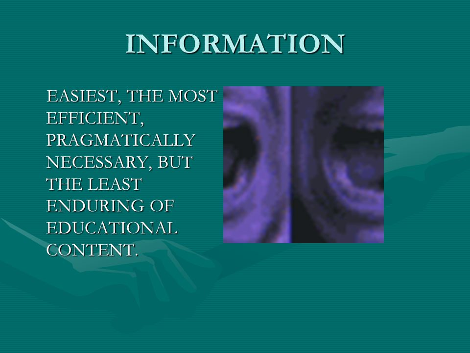 INFORMATION EASIEST, THE MOST EFFICIENT, PRAGMATICALLY NECESSARY, BUT THE LEAST ENDURING OF EDUCATIONAL CONTENT.