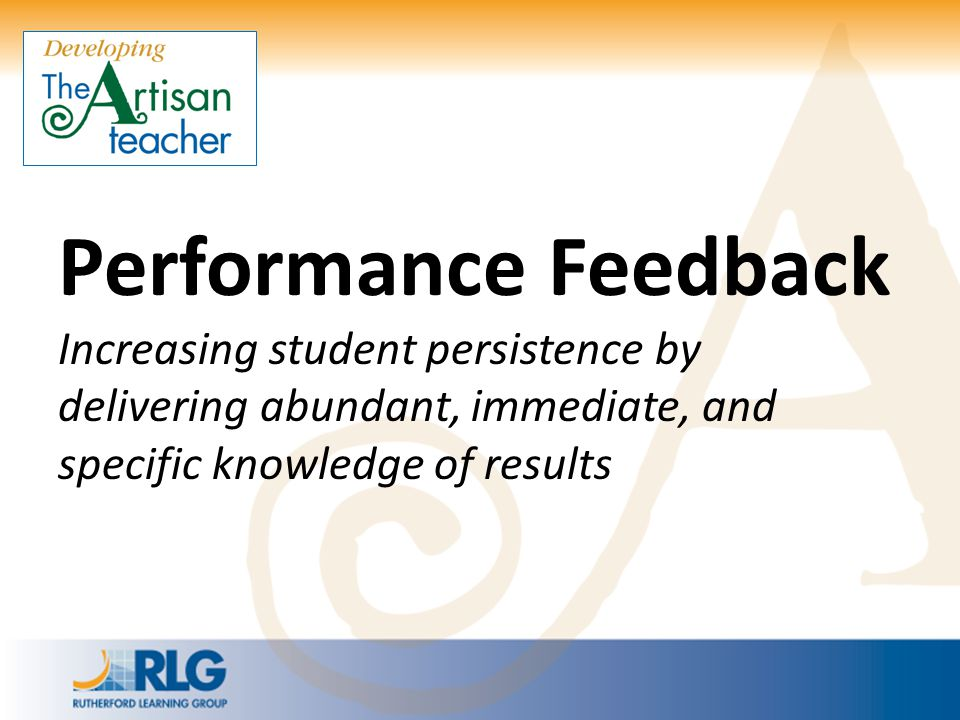 Performance Feedback Increasing student persistence by delivering abundant, immediate, and specific knowledge of results.
