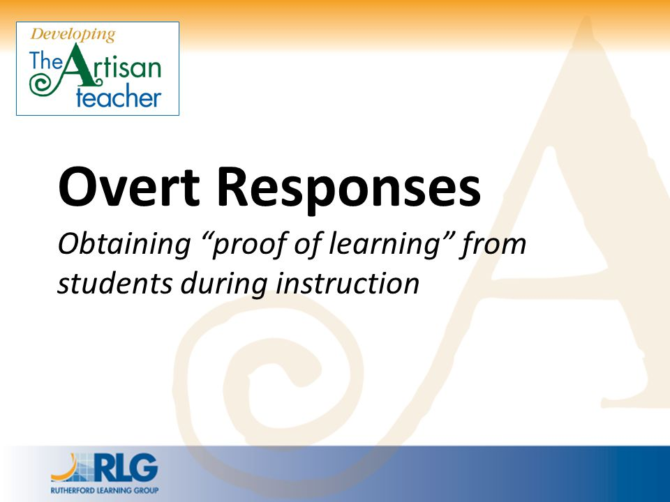 Overt Responses Obtaining proof of learning from students during instruction