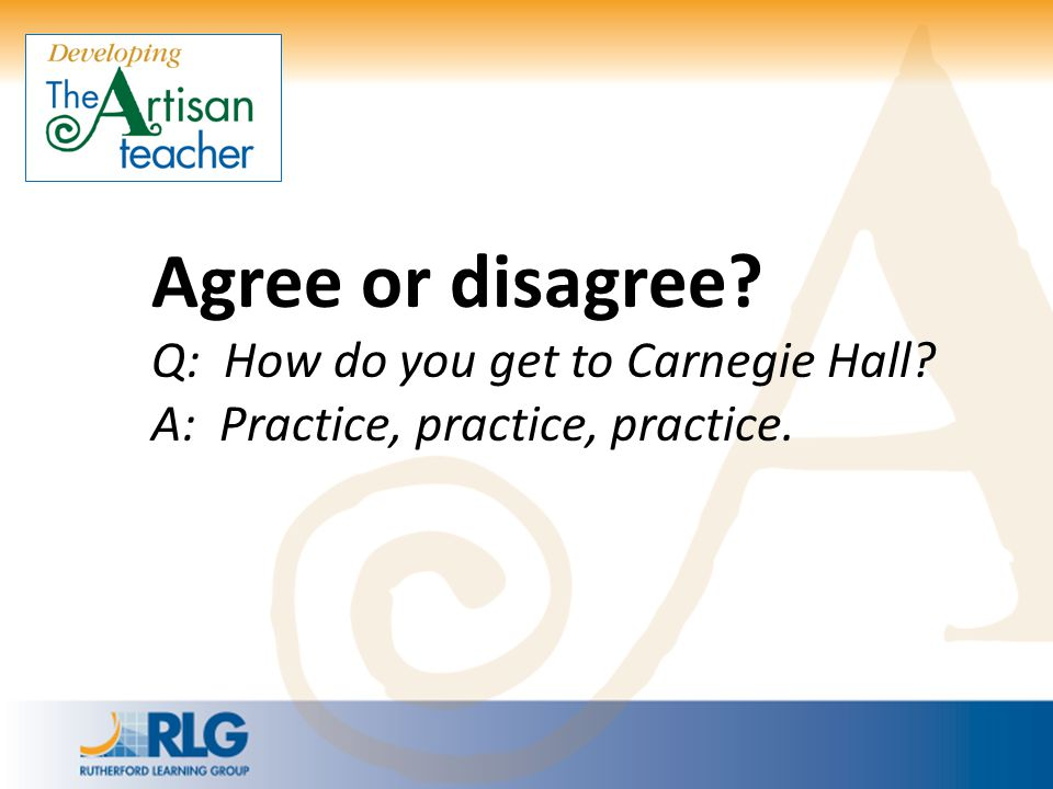 Agree or disagree Q: How do you get to Carnegie Hall A: Practice, practice, practice.