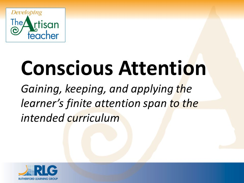 Conscious Attention Gaining, keeping, and applying the learner's finite attention span to the intended curriculum.