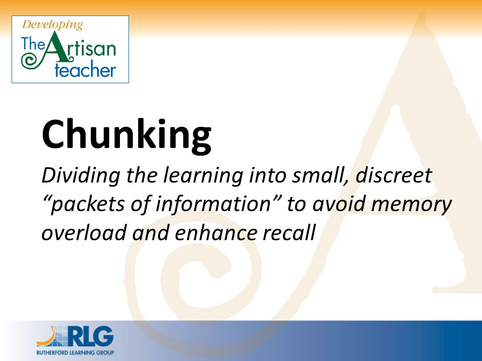 Chunking Dividing the learning into small, discreet packets of information to avoid memory overload and enhance recall.