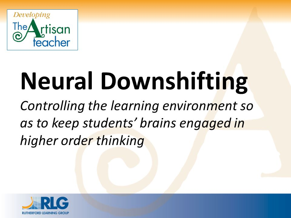 Neural Downshifting Controlling the learning environment so as to keep students' brains engaged in higher order thinking.