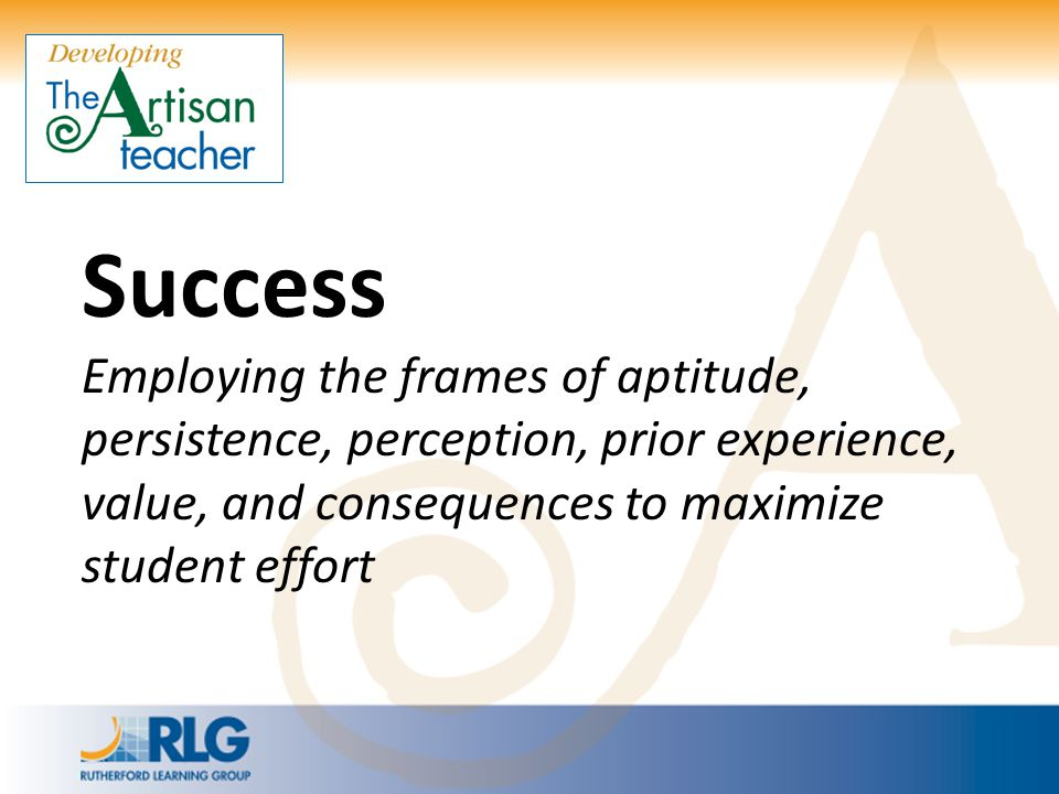 Success Employing the frames of aptitude, persistence, perception, prior experience, value, and consequences to maximize student effort.
