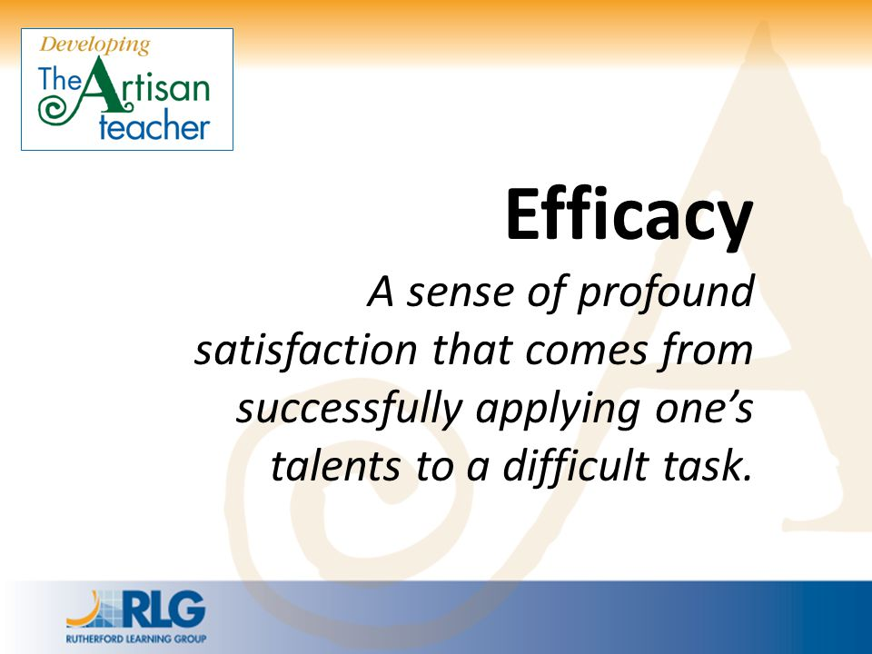 Efficacy A sense of profound satisfaction that comes from successfully applying one's talents to a difficult task.