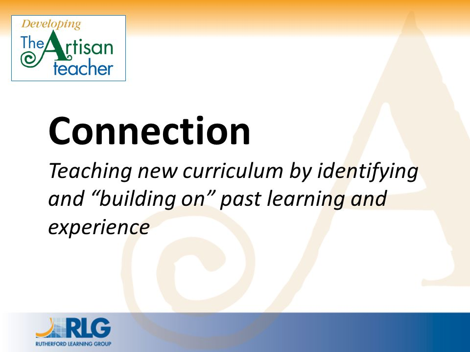 Connection Teaching new curriculum by identifying and building on past learning and experience