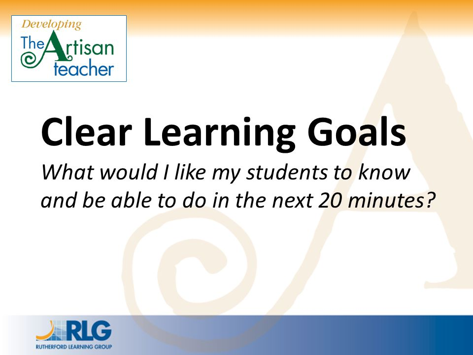 Clear Learning Goals What would I like my students to know and be able to do in the next 20 minutes