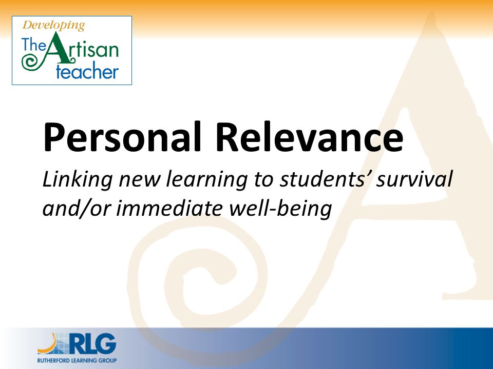 Personal Relevance Linking new learning to students' survival and/or immediate well-being
