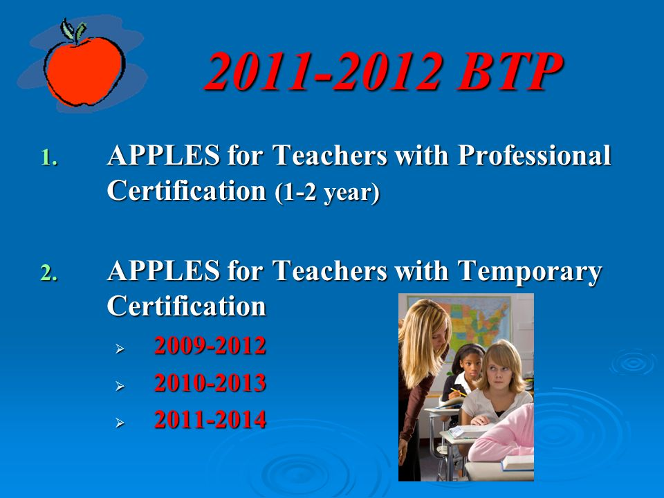 2011-2012 BTP APPLES for Teachers with Professional Certification (1-2 year) APPLES for Teachers with Temporary Certification.