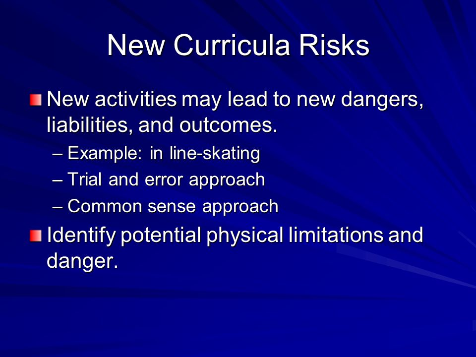 New Curricula Risks New activities may lead to new dangers, liabilities, and outcomes. Example: in line-skating.