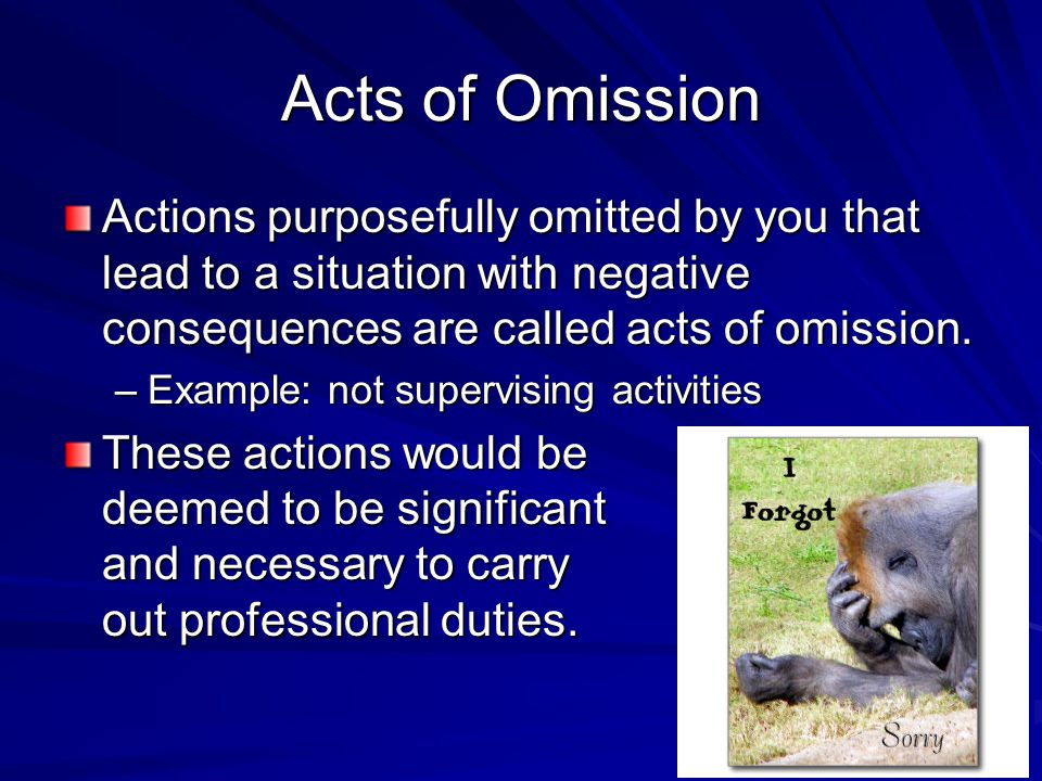 Acts of Omission Actions purposefully omitted by you that lead to a situation with negative consequences are called acts of omission.